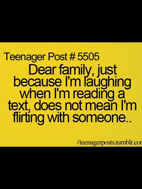 Teenager Post #5505- Dear family, just because I'm laughing when I'm reading a text, does not mean I'm flirting with someone..