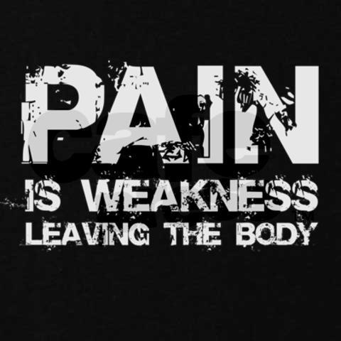Pain is weakness leaving the body!