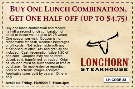Free Longhorn Steakhouse Coupons- Buy one, get one at half price on any lunch combo at Longhorn Steakhouse with coupon on November 29. Visit Best Free Stuff Guide for more Longhorn Steakhouse coupons and free offers. http://www.bestfreestuffguide.com/Free_Longhorn_Steakhouse_Coupons