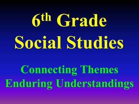 6 th Grade Social Studies Connecting Themes Enduring Understandings.