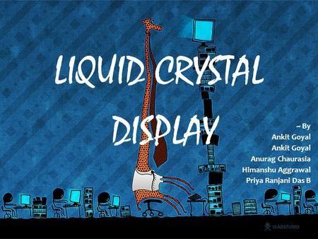 LIQUID CRYSTAL DISPLAY ~ By Ankit Goyal Anurag Chaurasia Himanshu Aggrawal Priya…