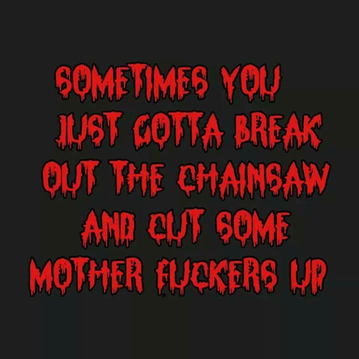 Sometimes You Just Gotta Break Out The Chainsaw And Cut Some Mother Fuckers Up
