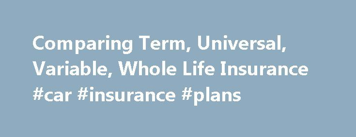 Comparing Term, Universal, Variable, Whole Life Insurance #car #insurance #plans http://insurance.remmont.com/comparing-term-universal-variable-whole-life-insurance-car-insurance-plans/  #compare life insurance # Comparing Term, Universal, Variable, and Whole Life Insurance Policies Term Life Insurance Term life is exactly what it sounds like. You purchase life insurance for a specific term, or set amount of time. You pay premiums for the entire length of the term and once the term is up…
