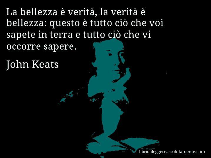 Aforisma di John Keats : La bellezza è verità, la verità è bellezza: questo è tutto ciò che voi sapete in terra e tutto ciò che vi occorre sapere.