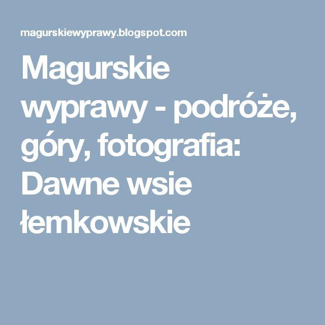 Magurskie wyprawy - podróże, góry, fotografia: Dawne wsie łemkowskie