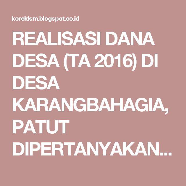 REALISASI DANA DESA (TA 2016) DI DESA KARANGBAHAGIA, PATUT DIPERTANYAKAN - LSM…