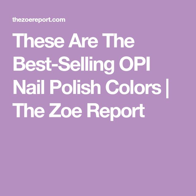 These Are The Best-Selling OPI Nail Polish Colors | The Zoe Report