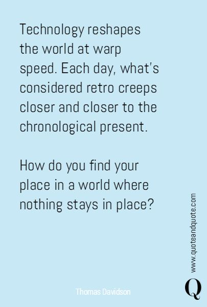 """""""Technology reshapes the world at warp speed. Each day, what's considered retro creeps closer and closer to the chronological present. How do you find your place in a world where nothing stays in place?"""" #Quote by Thomas Davidson  https://www.quoteandquote.com/quote/?id=590  #technology, #change, #obsolete, #impermanence, #fleeting, #retro, #speed, #chronological, #quotation, #quoteandquote"""
