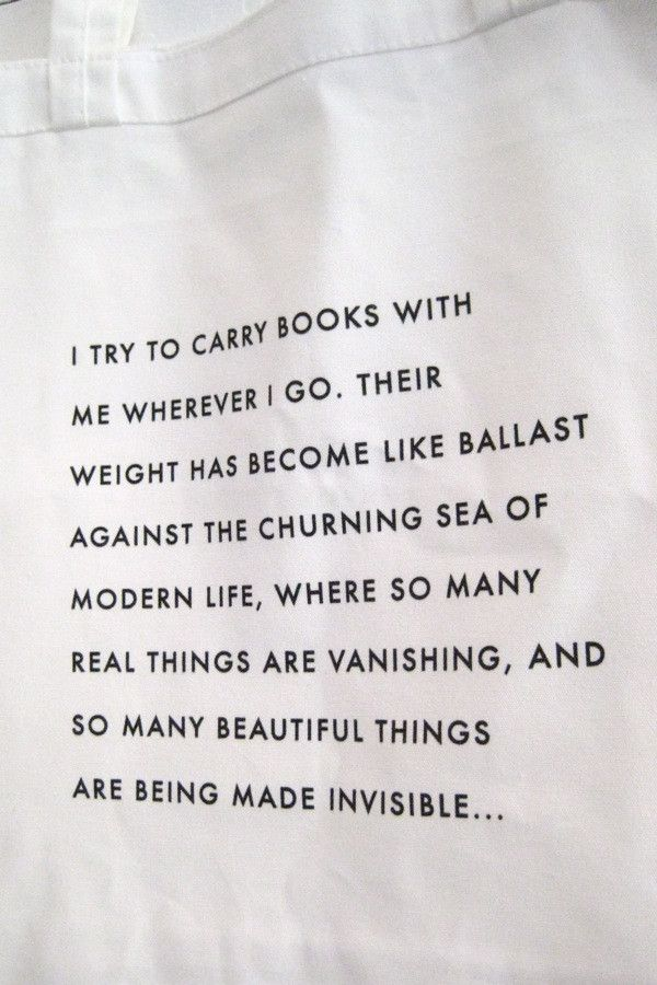 """""""I try to carry books with me wherever I go. Their weight has become like ballast against the churning sea of modern life, where so many real things are vanishing, and so many beautiful things are being made invisible..."""""""