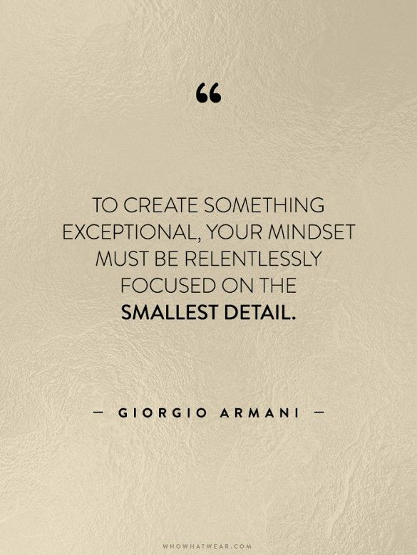 To create something exceptional, your mindset must be relentlessly focused on the smallest detail. - Giorgio Armani.