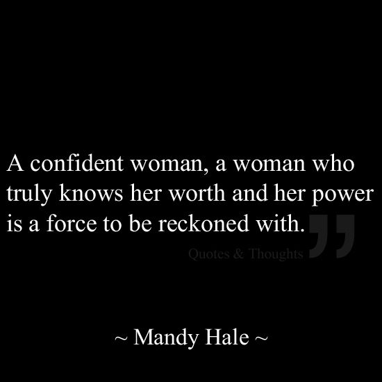 A confident woman, a woman who truly knows her worth and her power is a force to be reckoned with.