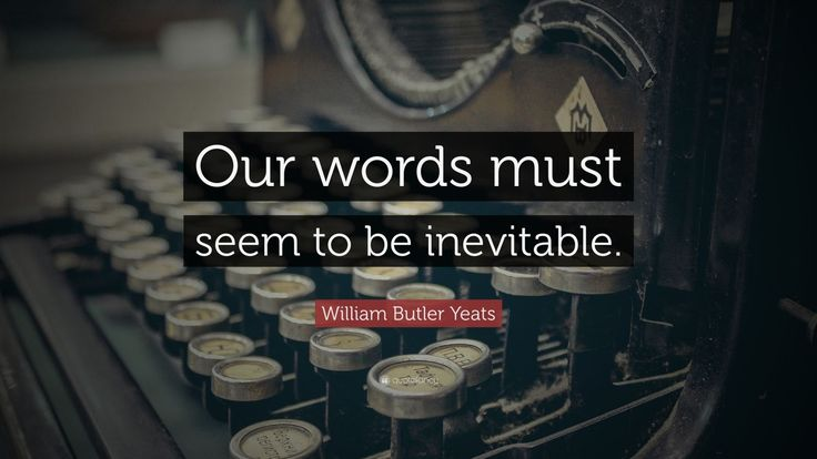 """William Butler Yeats Quote: """"Our words must seem to be inevitable."""""""
