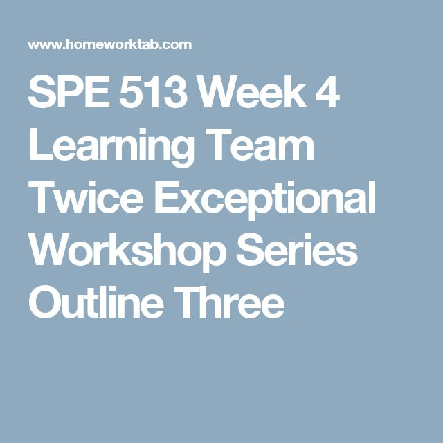 SPE 513 Week 4 Learning Team Twice Exceptional Workshop Series Outline Three