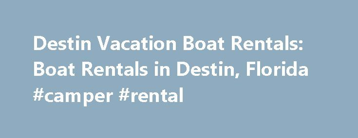 Destin Vacation Boat Rentals: Boat Rentals in Destin, Florida #camper #rental http://nef2.com/destin-vacation-boat-rentals-boat-rentals-in-destin-florida-camper-rental/  #destin vacation rentals # Destin Boat Rentals BrowseDestin boat rentals and explore Destin, FL from fishing, pontoon, or power boat rentals. Rent a boat or jet ski from one of several Destin Harbor locations, or we can arrange delivery to your resort, vacation rental, or hotel marina. Daily and weekly boat rentals are…