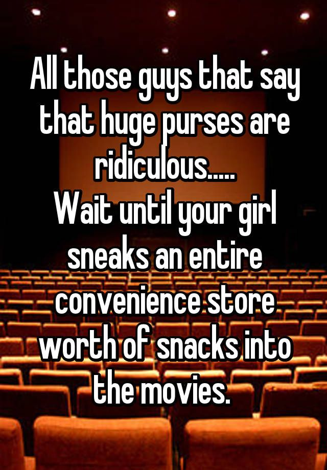 All those guys that say that huge purses are ridiculous..... Wait until your girl sneaks an entire convenience store worth of snacks into the movies.