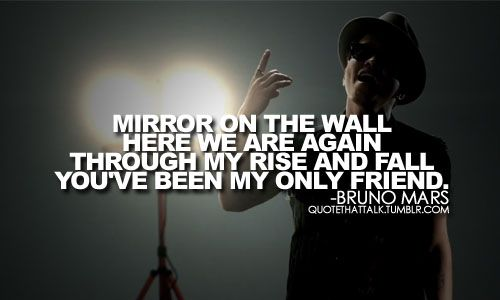 Mirror on the Wall, here we are again, Through my rise and fall you have  been my only friend.. | Lyrics to Live By | Pinterest | Bruno mars - Mirror On The Wall, Here We Are Again, Through My Rise And Fall
