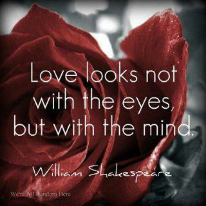 William Shakespeare - Love looks not with the eyes, but with the mind.