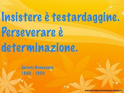 Insistere è testardaggine. Perseverare è determinazione.  Jacinto Benavente 1866 - 1954