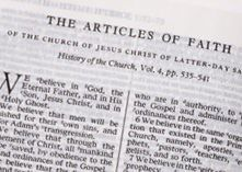 What We Believe: Articles of Faith- Thirteen statements outlining some of our basic teachings and ordinances. To read more go here: http://mormon.org/articles-of-faith