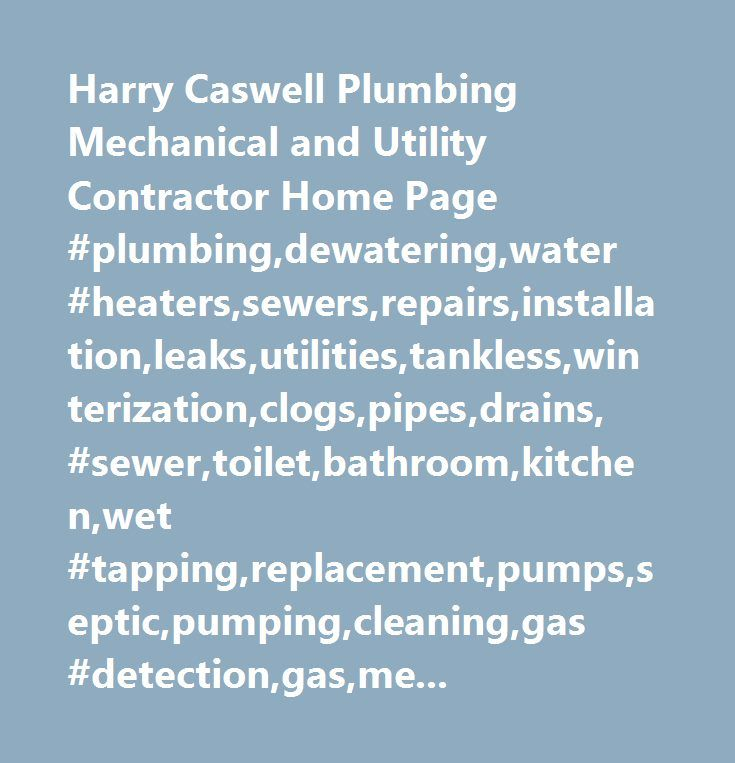 Harry Caswell Plumbing Mechanical and Utility Contractor Home Page #plumbing,dewatering,water #heaters,sewers,repairs,installation,leaks,utilities,tankless,winterization,clogs,pipes,drains, #sewer,toilet,bathroom,kitchen,wet #tapping,replacement,pumps,septic,pumping,cleaning,gas #detection,gas,medical…