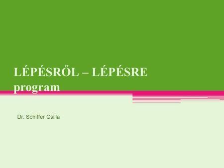 LÉPÉSRŐL – LÉPÉSRE program Dr. Schiffer Csilla. a new-york-i Open Society Institute megbízása gyermekközpontú pedagógiai módszertani rendszer 2001: megalakul.