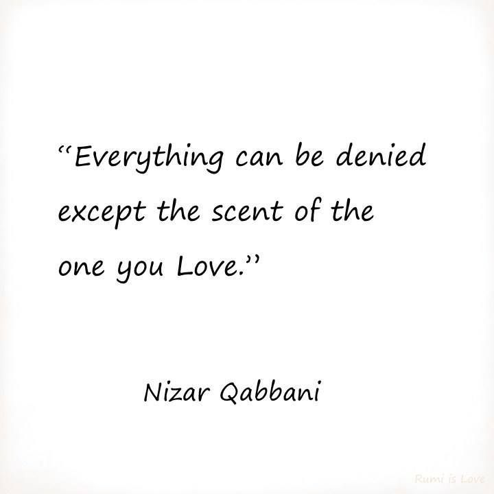 Everything can be denied except the scent of the one you Love Nizar