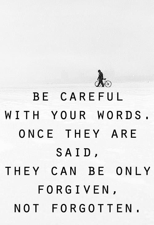 Be careful with your words.  Once they are said, they can only be forgiven, not forgotten.: Inspiration, Life, Quotes, Truth, Wisdom, So True, Thought