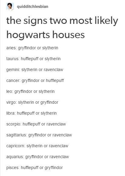 Excuse me, I'm an Aries and I'm a Ravenclaw!>>>Same I'm a Gemini and I'm a Gryffindor but I wouldn't mind being a Slytherin or a Ravenclaw