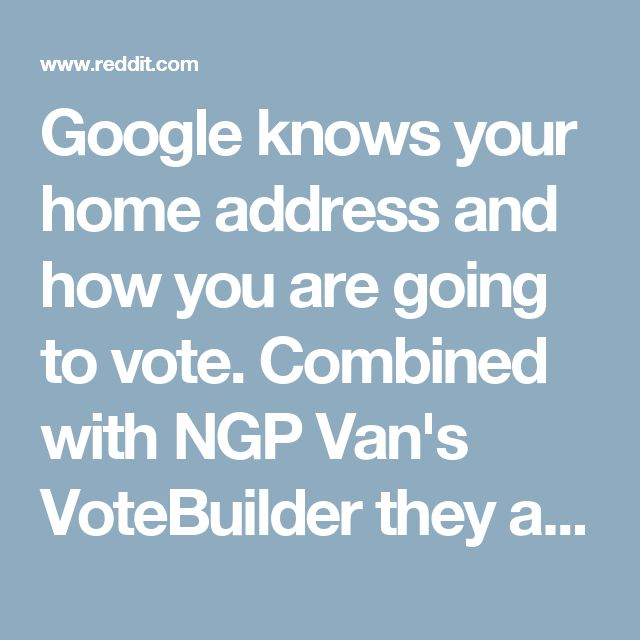 "Google knows your home address and how you are going to vote. Combined with NGP Van's VoteBuilder they also know your voting precinct, who is going to win your precinct and which voters will deliver that victory. NGP Van had the ability to ""update"" voter addresses so ""inactive"" voters would be pulled from the rolls. It was also the vendor used by NY state (possibly many more) to index voter data for the registrar. Which means VoteBuilder could change your affiliation from, I don't know, say…"