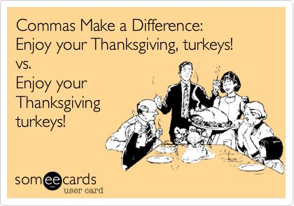 Commas Make a Difference: Enjoy your Thanksgiving, turkeys! vs. Enjoy your Thanksgiving turkeys!