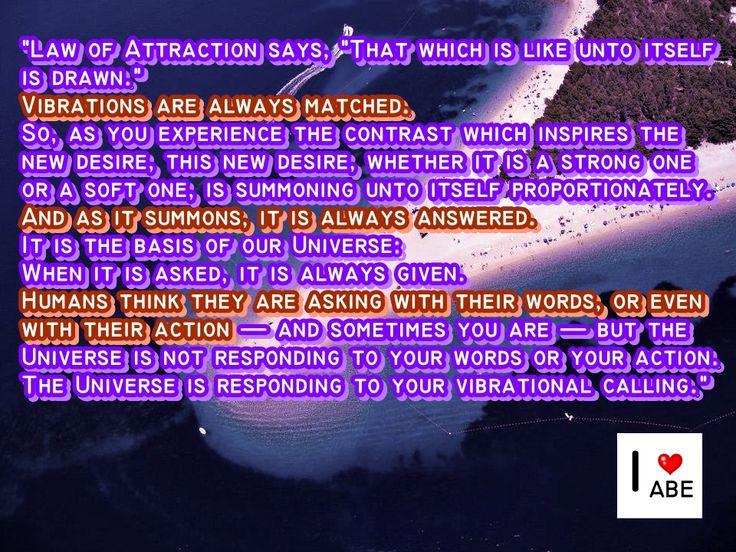 """La Ley de la Atracción dice:  """"Lo que es semejante a sí mismo se atrae.""""  Las vibraciones siempre coinciden.  Así, a medida que experimenta el Contraste que inspira el nuevo deseo, este deseo nuevo, ya sea que se trate de uno fuerte o uno suave, está convocando a sí mismo de forma proporcional.  Y cómo es convocado, siempre es respondido.  Es la base de nuestro Universo:  Cuando se pide, siempre es dado.  Los seres humanos piensan que están pidiendo con sus palabras, o incluso con su"""