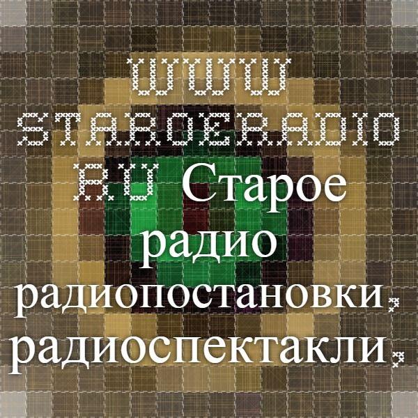 www.staroeradio.ru Старое радио - радиопостановки, радиоспектакли, сказки, песни СССР, школьная фонохрестоматия