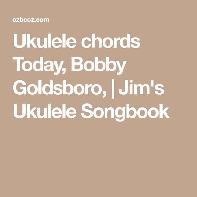 Ukulele chords Today, Bobby Goldsboro, | Jim's Ukulele Songbook
