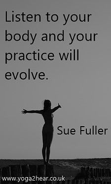 Listen to your body and your practice will evolve.  Sue Fuller