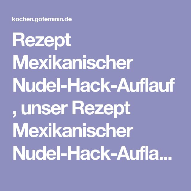 Rezept Mexikanischer Nudel-Hack-Auflauf, unser Rezept Mexikanischer Nudel-Hack-Auflauf - gofeminin.de