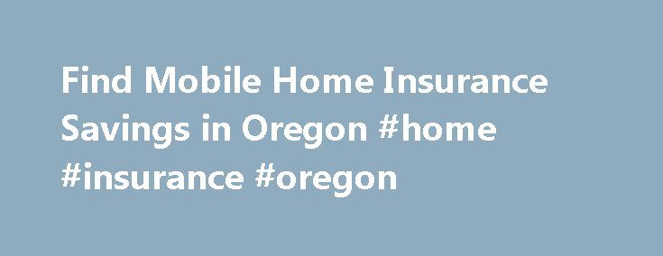Find Mobile Home Insurance Savings in Oregon #home #insurance #oregon http://indianapolis.remmont.com/find-mobile-home-insurance-savings-in-oregon-home-insurance-oregon/  # Oregon Mobile Home Insurance According to the most recent U.S. Census, there were 149,732 occupied mobile homes here in the Beaver State. This housing option provides an affordable way for many of Oregon's citizens to become homeowners. Whether you own a permanently situated manufactured home or a traditional trailer-type…