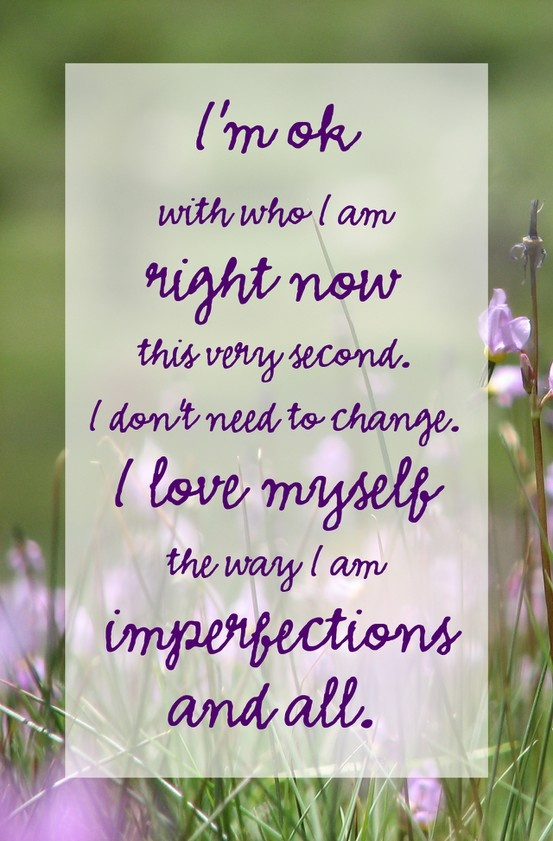 I'm ok with who I am right now, this very second. I don't need to change. I love myself the way I am, imperfections and all.: Life Quotes, Daily Quotes, Accepted, Daily Mantra, Motivation Inspiration, Favorite Quotes, Living, Selflov, Spiritual Quotespixand