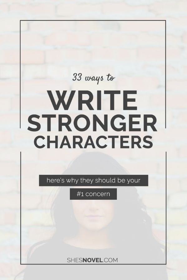33 Ways to Write a Stronger Character and why that should be your #1 concern via ShesNovel.com
