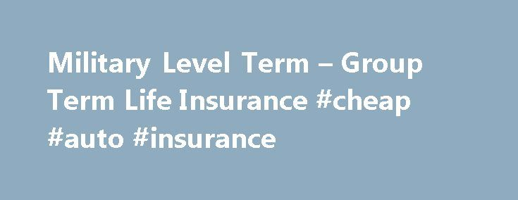 Military Level Term – Group Term Life Insurance #cheap #auto #insurance http://insurances.remmont.com/military-level-term-group-term-life-insurance-cheap-auto-insurance/  #military insurance # Military Level Term – The Better Alternative Securing military families since 1947 Available for active duty military, retirees and veterans You understand what it means to put on your uniform every day and serve this great nation and what it means to have others depend on you. Your family depends on…