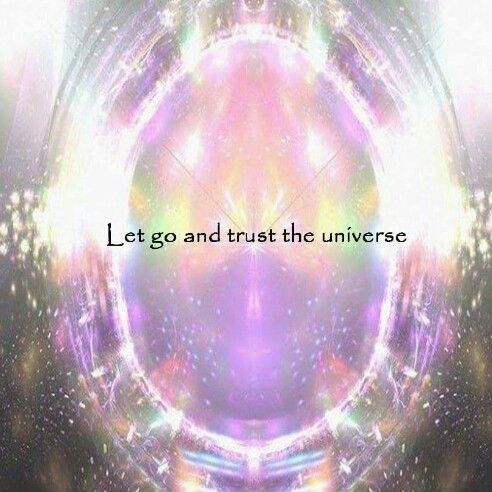Let go and trust the universe.....