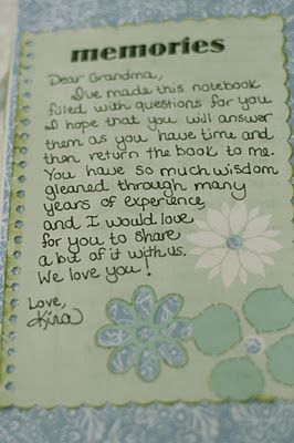 A most brilliant idea... Notebook for Grandma (or aunt, or mother, or mother in law). Get a simple composition notebook, decorate it with scrapbook paper, write questions inside that you've been wondering about. She even lists the questions that she asked here.