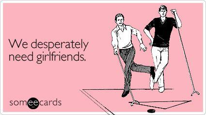 We desperately need girlfriends lol