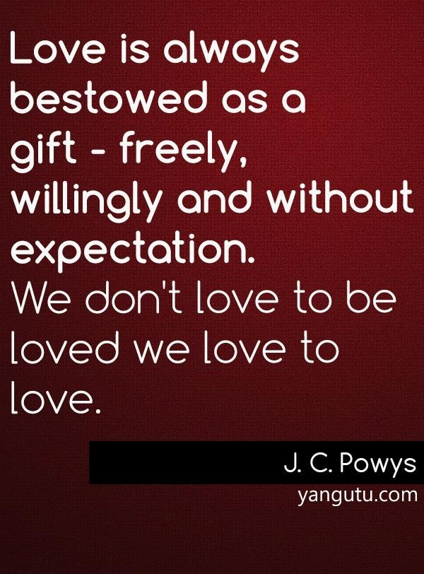 Love is always bestowed as a gift - freely, willingly and without expectation. We don't love to be loved we love to love, ~ J. C. Powys <3 Love Sayings #quotes, #love, #sayings, https://apps.facebook.com/yangutu