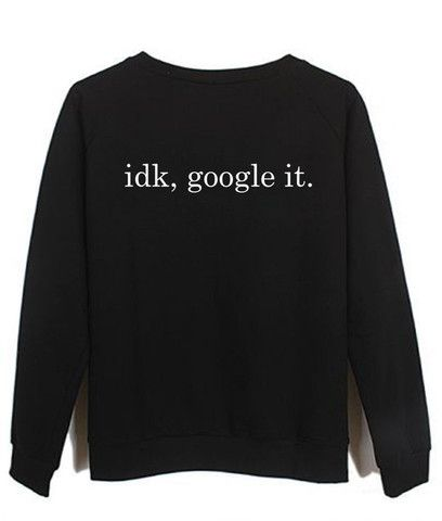 idk, google it sweatshirt