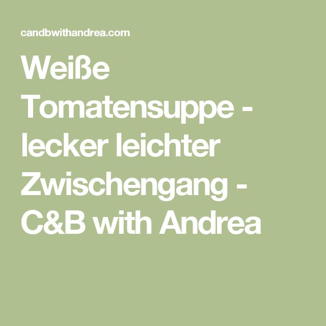 Weiße Tomatensuppe - lecker leichter Zwischengang - C&B with Andrea