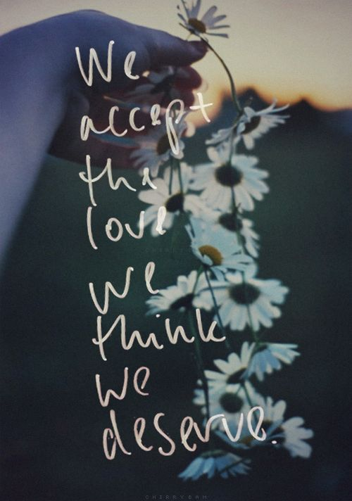 we accept the love we think we deserve
