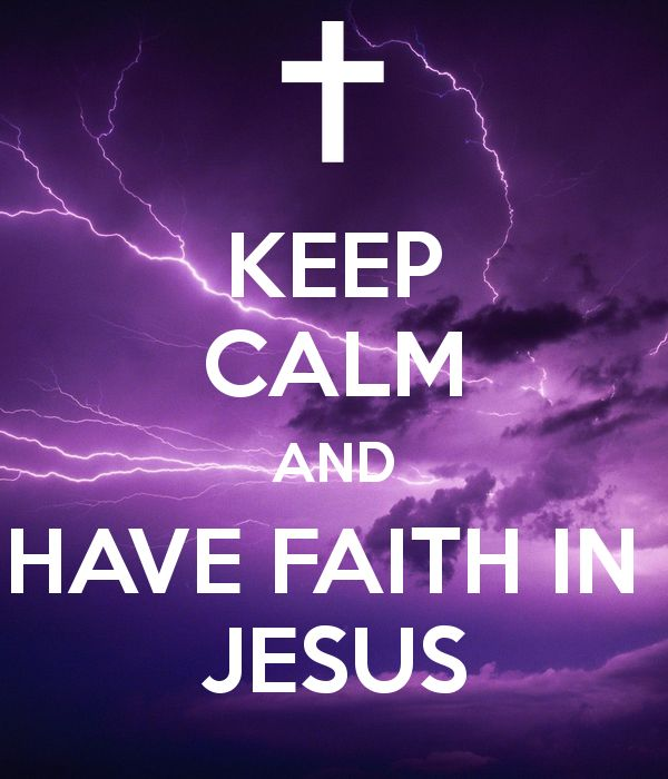 Faith in Jesus | KEEP CALM AND HAVE FAITH IN JESUS - KEEP CALM AND CARRY ON Image ...
