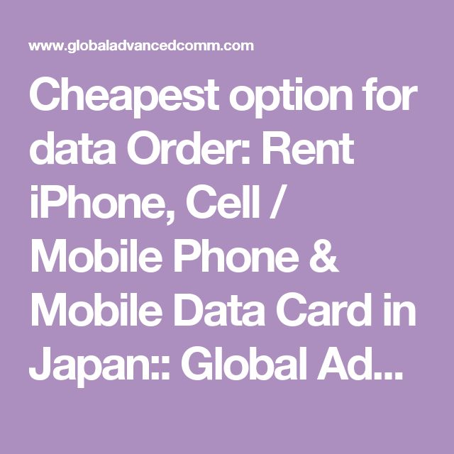 Cheapest option for data  Order: Rent iPhone, Cell / Mobile Phone & Mobile Data Card in Japan:: Global Advanced Communications