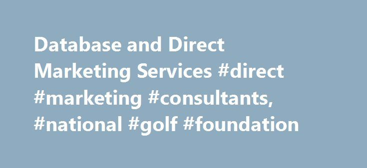 Database and Direct Marketing Services #direct #marketing #consultants, #national #golf #foundation http://tanzania.nef2.com/database-and-direct-marketing-services-direct-marketing-consultants-national-golf-foundation/  # NGFC Database and Direct Marketing Services NGFC offers best-in-class industry and consumer databases, list brokerage, management and list hygiene services, best customer profiling, geo-demographic targeting and sales prospects/leads. The NGF golf facility database is…