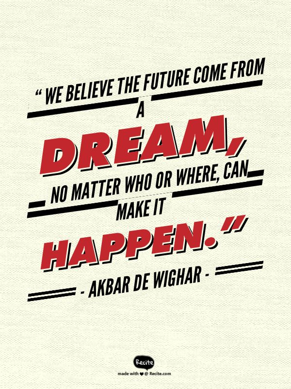 """"""" We believe the future come from a dream,  no matter who or where,  can make it happen.""""      - Akbar de Wighar - - Quote From Recite.com #RECITE #QUOTE"""